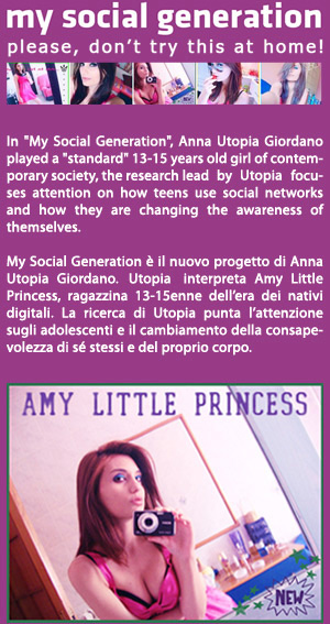 "In ""My Social Generation"", Anna Utopia Giordano played a ""standard"" 13-15 year old girl of contemporary society,  the research conducted by the artist focuses attention on how teens use social networks and how they are changing the awareness of themselves."